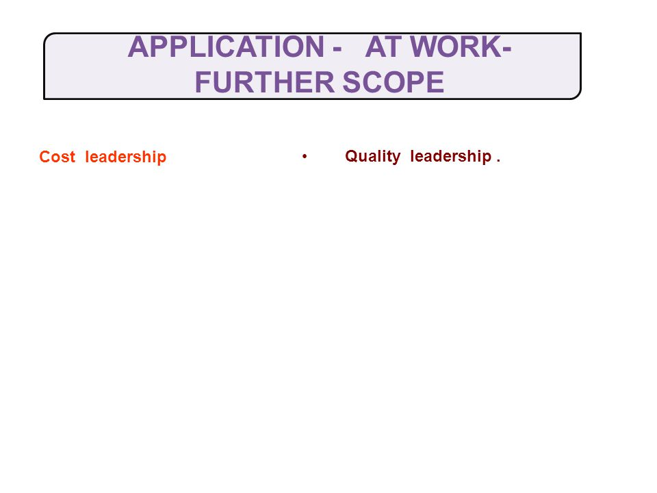 APPLICATION -AT WORK- FURTHER SCOPE Cost leadership Quality leadership.