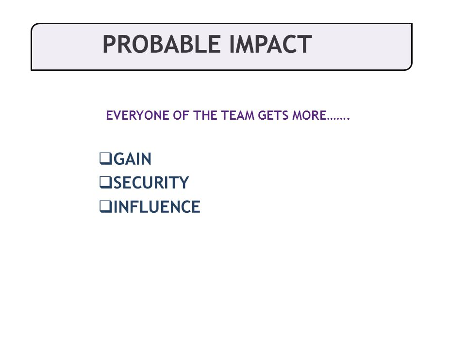  GAIN  SECURITY  INFLUENCE PROBABLE IMPACT EVERYONE OF THE TEAM GETS MORE…….