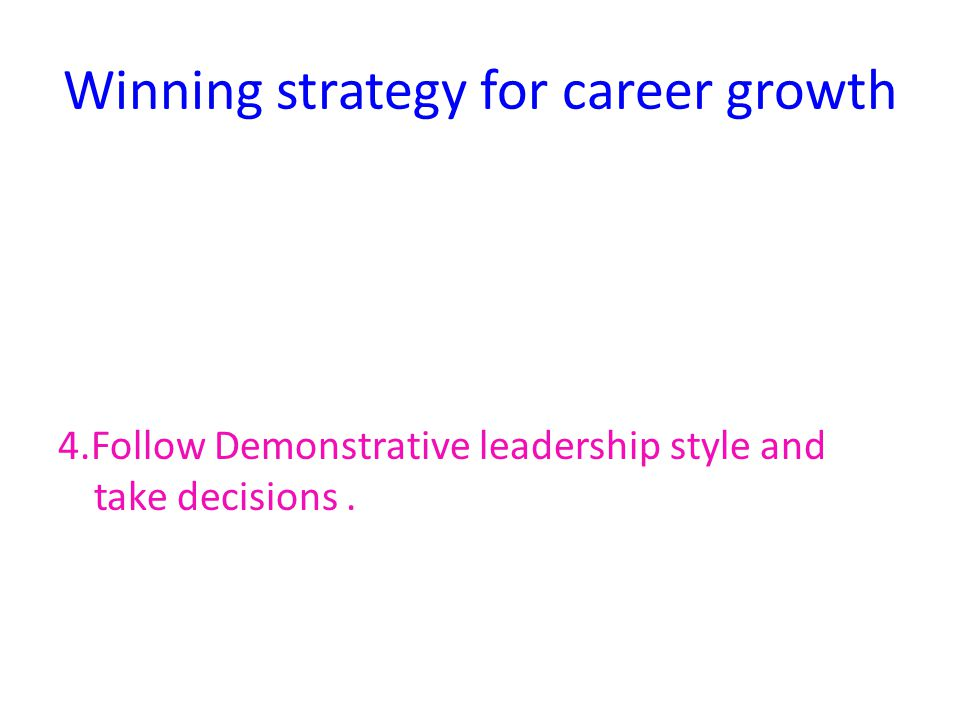 Winning strategy for career growth 4.Follow Demonstrative leadership style and take decisions.