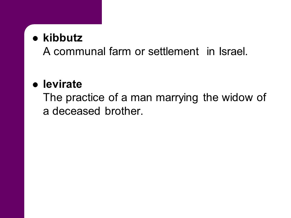 kibbutz A communal farm or settlement in Israel. levirate The practice of a man marrying the widow of a deceased brother.