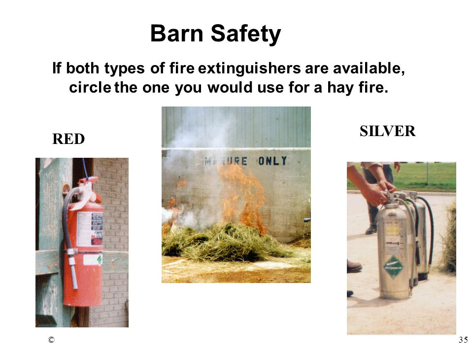 ©35 If both types of fire extinguishers are available, circle the one you would use for a hay fire. Barn Safety RED SILVER