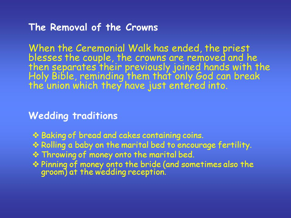 The Removal of the Crowns When the Ceremonial Walk has ended, the priest blesses the couple, the crowns are removed and he then separates their previously joined hands with the Holy Bible, reminding them that only God can break the union which they have just entered into.
