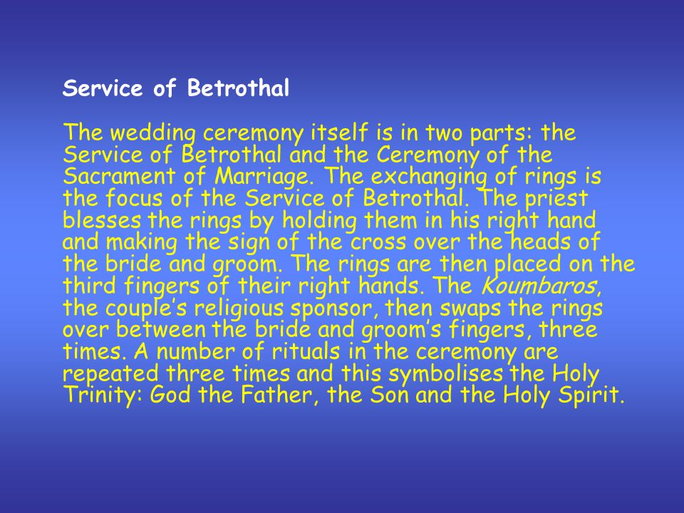 Service of Betrothal The wedding ceremony itself is in two parts: the Service of Betrothal and the Ceremony of the Sacrament of Marriage. The exchangi