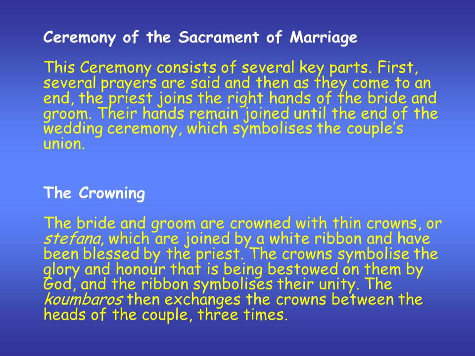 Ceremony of the Sacrament of Marriage This Ceremony consists of several key parts. First, several prayers are said and then as they come to an end, th