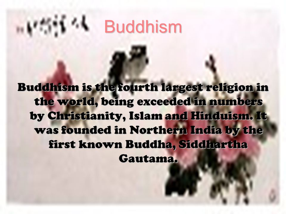 Buddhism Buddhism is the fourth largest religion in the world, being exceeded in numbers by Christianity, Islam and Hinduism.
