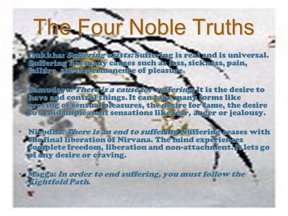 The Four Noble Truths Dukkha: Suffering exists: Suffering is real and is universal. Suffering has many causes such as loss, sickness, pain, failure, t