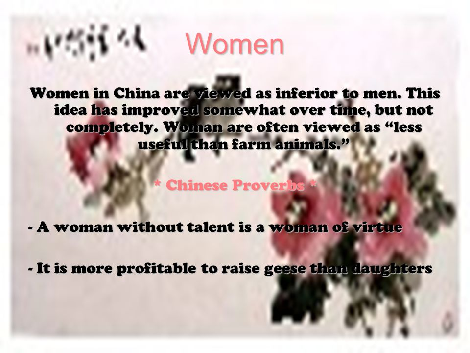 """Women Women in China are viewed as inferior to men. This idea has improved somewhat over time, but not completely. Woman are often viewed as """"less use"""