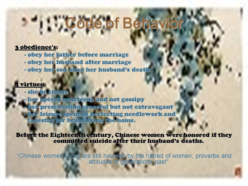 Code of Behavior 3 obedience's: - obey her father before marriage - obey her husband after marriage - obey her son after her husband's death 4 virtues