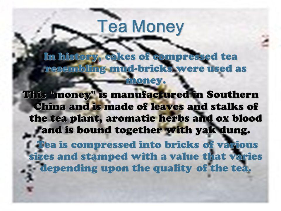 Tea Money In history, cakes of compressed tea resembling mud-bricks were used as money.