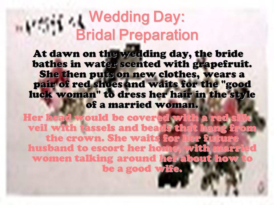 Wedding Day: Bridal Preparation At dawn on the wedding day, the bride bathes in water scented with grapefruit. She then puts on new clothes, wears a p