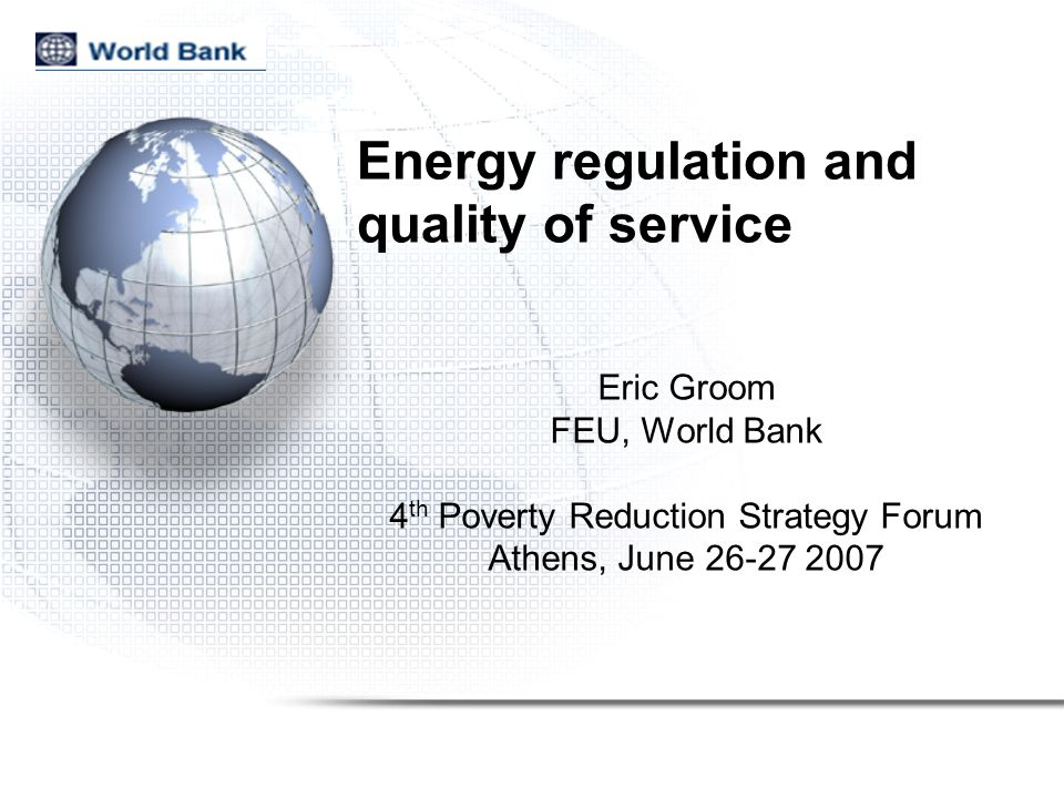 Energy regulation and quality of service Eric Groom FEU, World Bank 4 th Poverty Reduction Strategy Forum Athens, June 26-27 2007