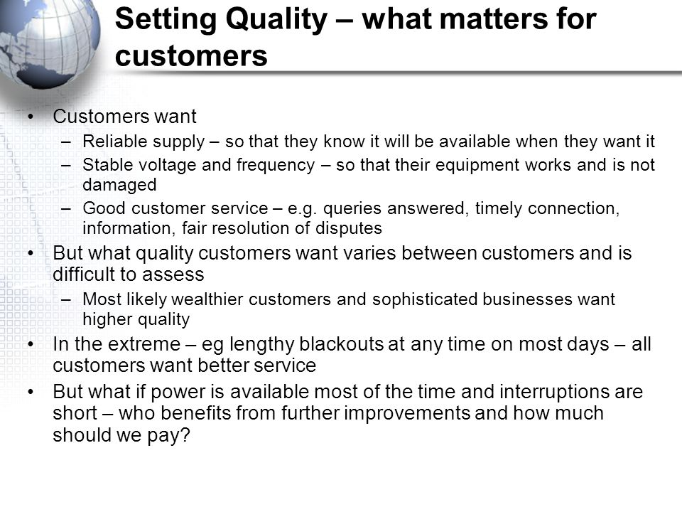 Setting Quality – what matters for customers Customers want –Reliable supply – so that they know it will be available when they want it –Stable voltage and frequency – so that their equipment works and is not damaged –Good customer service – e.g.