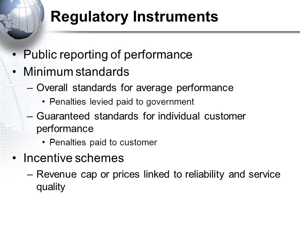 Regulatory Instruments Public reporting of performance Minimum standards –Overall standards for average performance Penalties levied paid to government –Guaranteed standards for individual customer performance Penalties paid to customer Incentive schemes –Revenue cap or prices linked to reliability and service quality