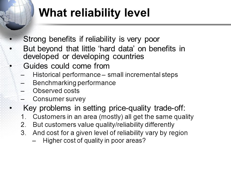 What reliability level Strong benefits if reliability is very poor But beyond that little 'hard data' on benefits in developed or developing countries Guides could come from –Historical performance – small incremental steps –Benchmarking performance –Observed costs –Consumer survey Key problems in setting price-quality trade-off: 1.Customers in an area (mostly) all get the same quality 2.But customers value quality/reliability differently 3.And cost for a given level of reliability vary by region –Higher cost of quality in poor areas
