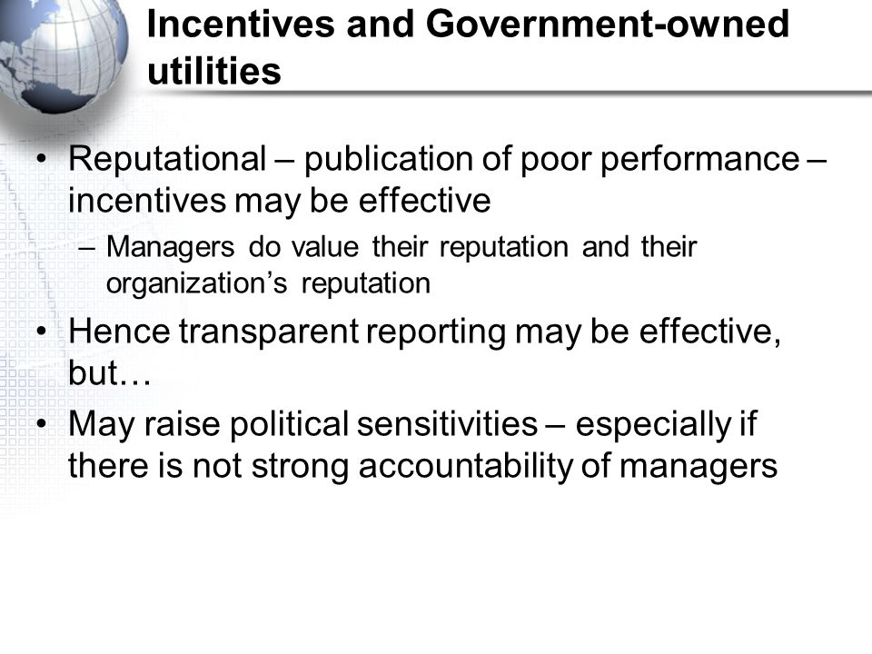 Incentives and Government-owned utilities Reputational – publication of poor performance – incentives may be effective –Managers do value their reputation and their organization's reputation Hence transparent reporting may be effective, but… May raise political sensitivities – especially if there is not strong accountability of managers