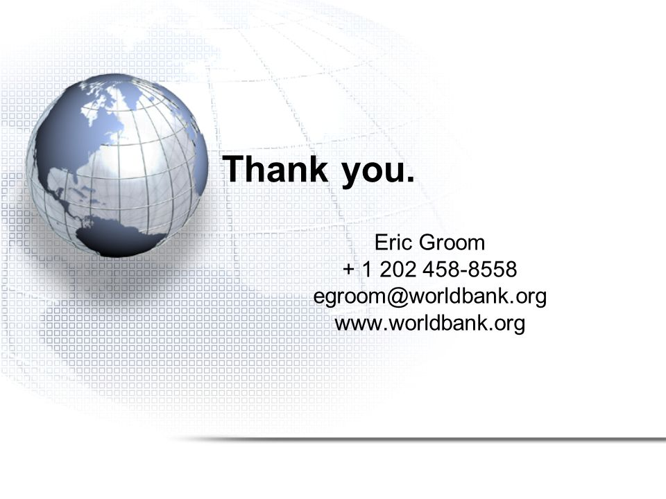 Thank you. Eric Groom + 1 202 458-8558 egroom@worldbank.org www.worldbank.org