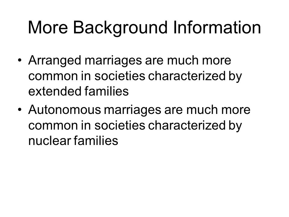 More Background Information Arranged marriages are much more common in societies characterized by extended families Autonomous marriages are much more common in societies characterized by nuclear families