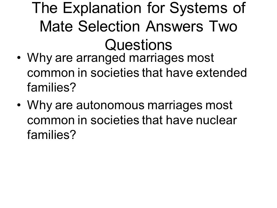The Explanation for Systems of Mate Selection Answers Two Questions Why are arranged marriages most common in societies that have extended families.