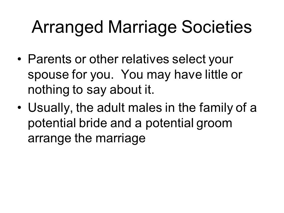 Arranged Marriage Societies Parents or other relatives select your spouse for you.