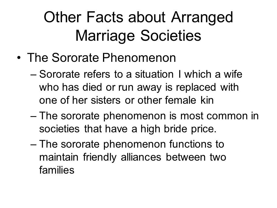 Other Facts about Arranged Marriage Societies The Sororate Phenomenon –Sororate refers to a situation I which a wife who has died or run away is replaced with one of her sisters or other female kin –The sororate phenomenon is most common in societies that have a high bride price.