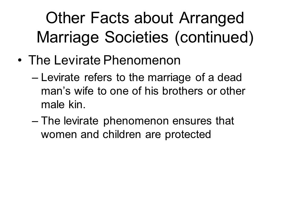 Other Facts about Arranged Marriage Societies (continued) The Levirate Phenomenon –Levirate refers to the marriage of a dead man's wife to one of his brothers or other male kin.