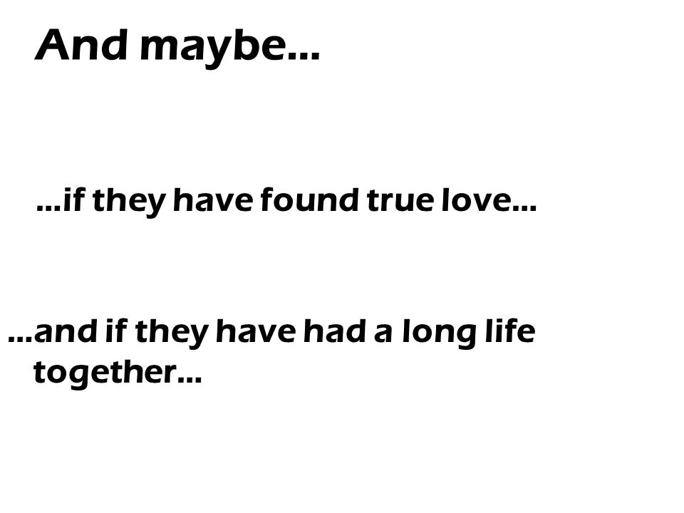 And maybe… …if they have found true love… …and if they have had a long life together…