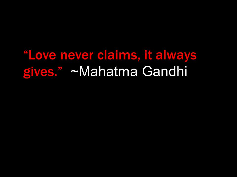 """Love never claims, it always gives."" ~Mahatma Gandhi"