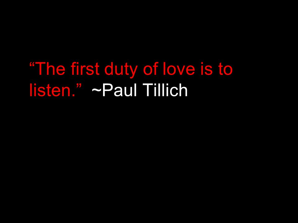 """The first duty of love is to listen."" ~Paul Tillich"