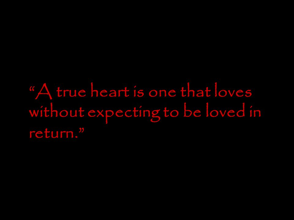 """A true heart is one that loves without expecting to be loved in return."""
