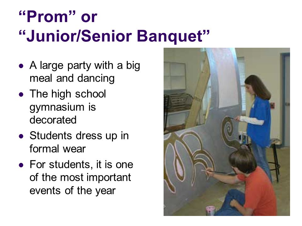 """Prom"" or ""Junior/Senior Banquet"" A large party with a big meal and dancing The high school gymnasium is decorated Students dress up in formal wear Fo"