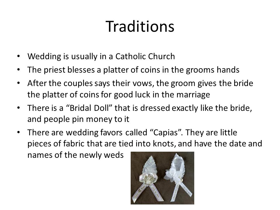 Traditions Wedding is usually in a Catholic Church The priest blesses a platter of coins in the grooms hands After the couples says their vows, the groom gives the bride the platter of coins for good luck in the marriage There is a Bridal Doll that is dressed exactly like the bride, and people pin money to it There are wedding favors called Capias .