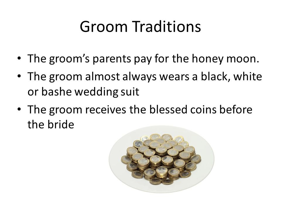 Groom Traditions The groom's parents pay for the honey moon.