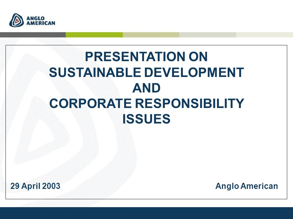 PRESENTATION ON SUSTAINABLE DEVELOPMENT AND CORPORATE RESPONSIBILITY ISSUES 29 April 2003Anglo American