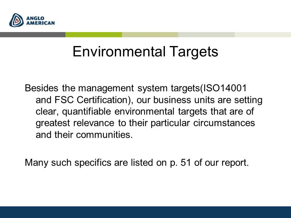Environmental Targets Besides the management system targets(ISO14001 and FSC Certification), our business units are setting clear, quantifiable environmental targets that are of greatest relevance to their particular circumstances and their communities.