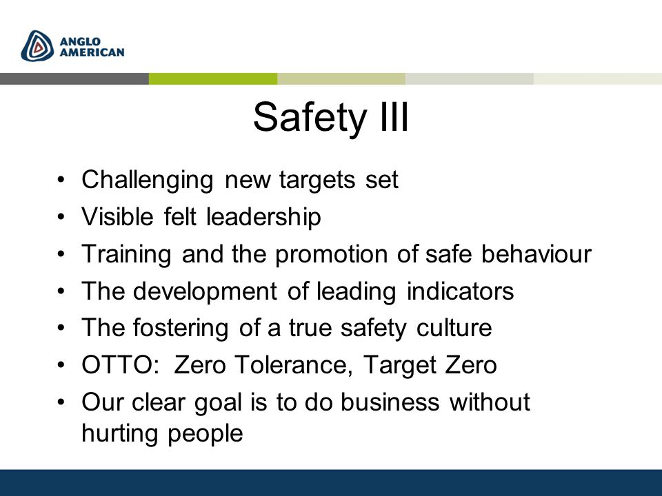 Safety III Challenging new targets set Visible felt leadership Training and the promotion of safe behaviour The development of leading indicators The fostering of a true safety culture OTTO: Zero Tolerance, Target Zero Our clear goal is to do business without hurting people