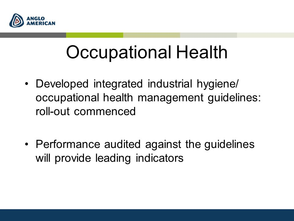 Occupational Health Developed integrated industrial hygiene/ occupational health management guidelines: roll-out commenced Performance audited against the guidelines will provide leading indicators
