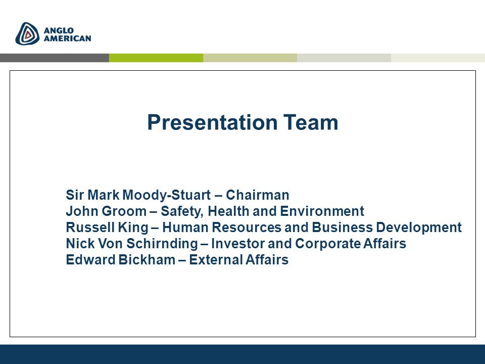 Presentation Team Sir Mark Moody-Stuart – Chairman John Groom – Safety, Health and Environment Russell King – Human Resources and Business Development Nick Von Schirnding – Investor and Corporate Affairs Edward Bickham – External Affairs