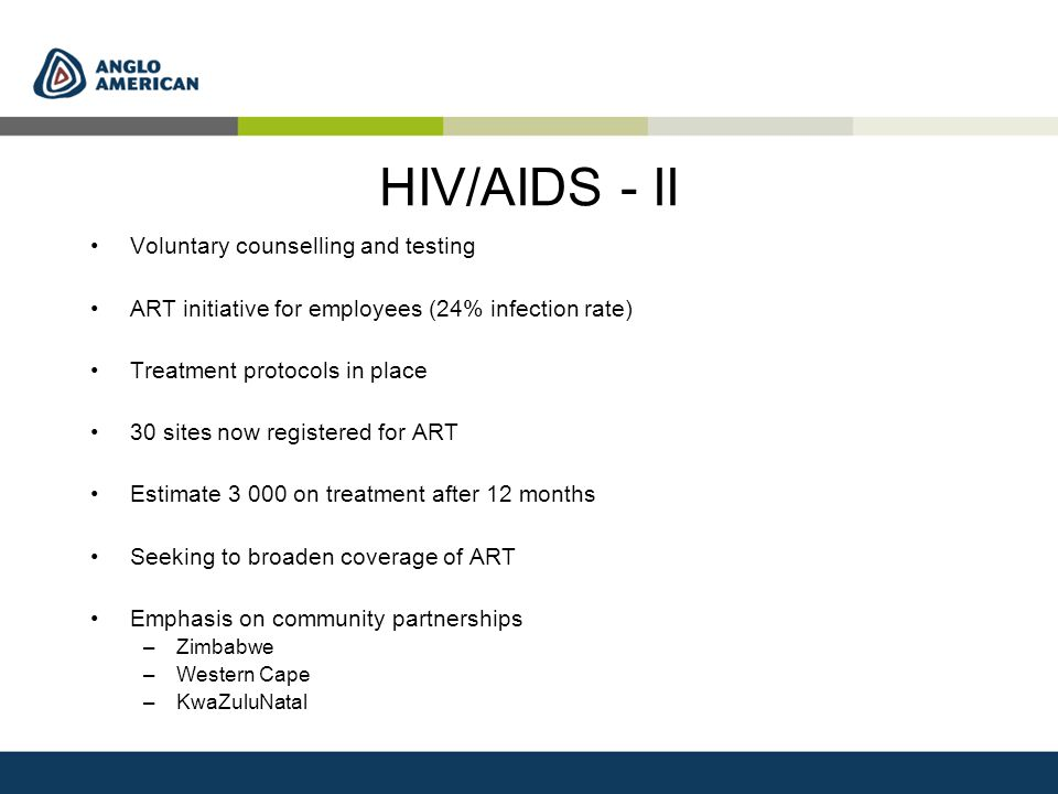 HIV/AIDS - II Voluntary counselling and testing ART initiative for employees (24% infection rate) Treatment protocols in place 30 sites now registered for ART Estimate 3 000 on treatment after 12 months Seeking to broaden coverage of ART Emphasis on community partnerships –Zimbabwe –Western Cape –KwaZuluNatal
