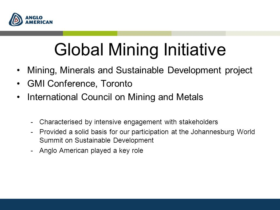 Global Mining Initiative Mining, Minerals and Sustainable Development project GMI Conference, Toronto International Council on Mining and Metals -Characterised by intensive engagement with stakeholders -Provided a solid basis for our participation at the Johannesburg World Summit on Sustainable Development -Anglo American played a key role