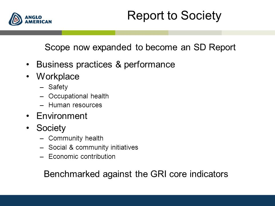Report to Society Scope now expanded to become an SD Report Business practices & performance Workplace –Safety –Occupational health –Human resources Environment Society –Community health –Social & community initiatives –Economic contribution Benchmarked against the GRI core indicators