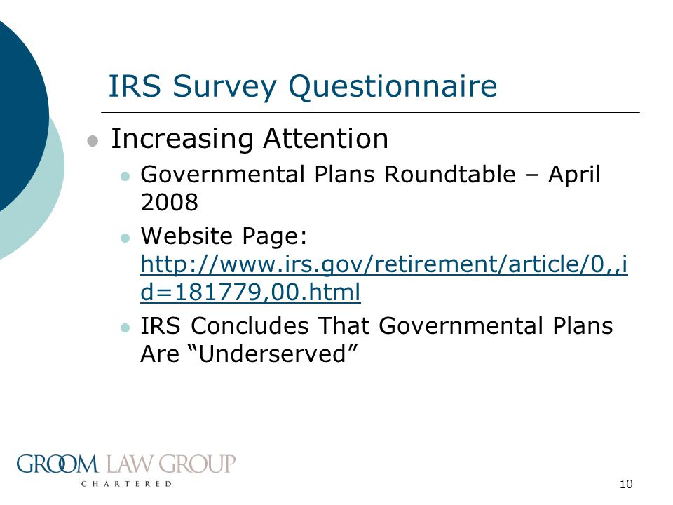 10 Increasing Attention Governmental Plans Roundtable – April 2008 Website Page: http://www.irs.gov/retirement/article/0,,i d=181779,00.html http://www.irs.gov/retirement/article/0,,i d=181779,00.html IRS Concludes That Governmental Plans Are Underserved IRS Survey Questionnaire