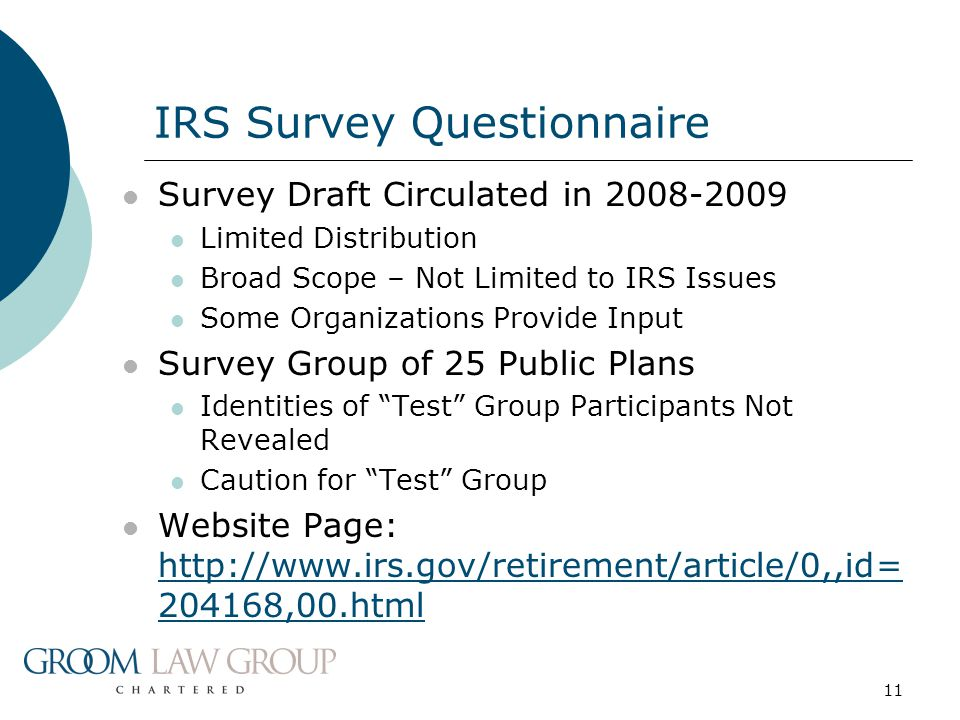 11 Survey Draft Circulated in 2008-2009 Limited Distribution Broad Scope – Not Limited to IRS Issues Some Organizations Provide Input Survey Group of 25 Public Plans Identities of Test Group Participants Not Revealed Caution for Test Group Website Page: http://www.irs.gov/retirement/article/0,,id= 204168,00.html http://www.irs.gov/retirement/article/0,,id= 204168,00.html IRS Survey Questionnaire