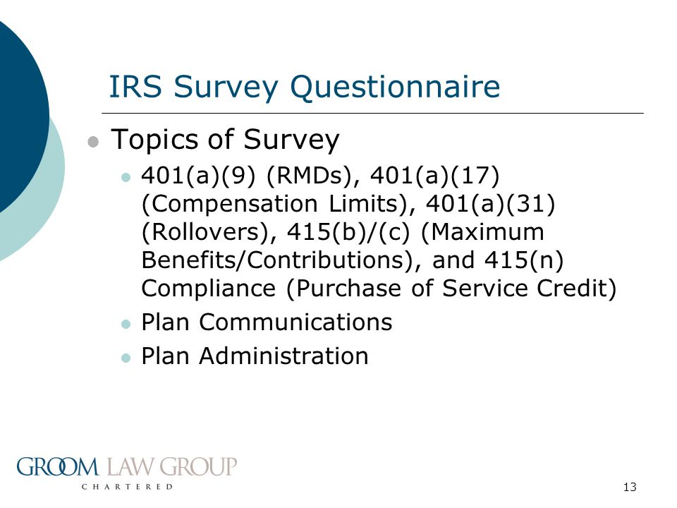 13 Topics of Survey 401(a)(9) (RMDs), 401(a)(17) (Compensation Limits), 401(a)(31) (Rollovers), 415(b)/(c) (Maximum Benefits/Contributions), and 415(n