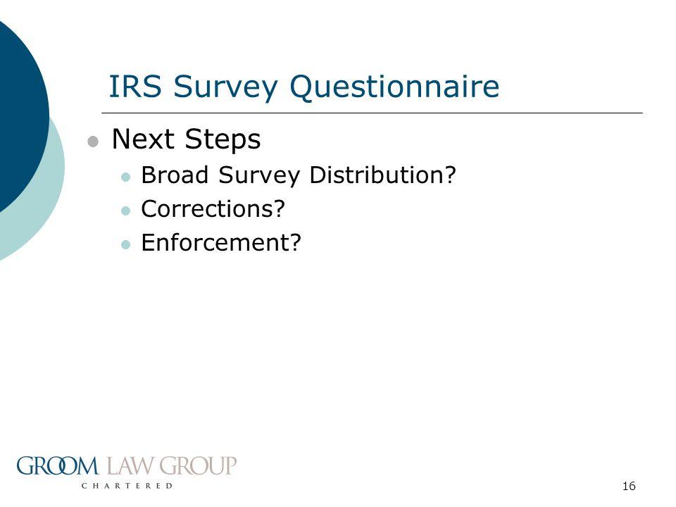 16 Next Steps Broad Survey Distribution? Corrections? Enforcement? IRS Survey Questionnaire