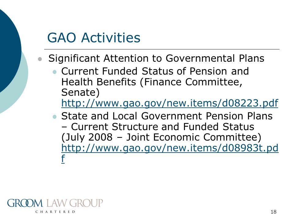 18 Significant Attention to Governmental Plans Current Funded Status of Pension and Health Benefits (Finance Committee, Senate) http://www.gao.gov/new.items/d08223.pdf http://www.gao.gov/new.items/d08223.pdf State and Local Government Pension Plans – Current Structure and Funded Status (July 2008 – Joint Economic Committee) http://www.gao.gov/new.items/d08983t.pd f http://www.gao.gov/new.items/d08983t.pd f GAO Activities