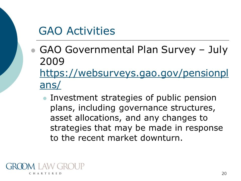 20 GAO Governmental Plan Survey – July 2009 https://websurveys.gao.gov/pensionpl ans/ https://websurveys.gao.gov/pensionpl ans/ Investment strategies of public pension plans, including governance structures, asset allocations, and any changes to strategies that may be made in response to the recent market downturn.