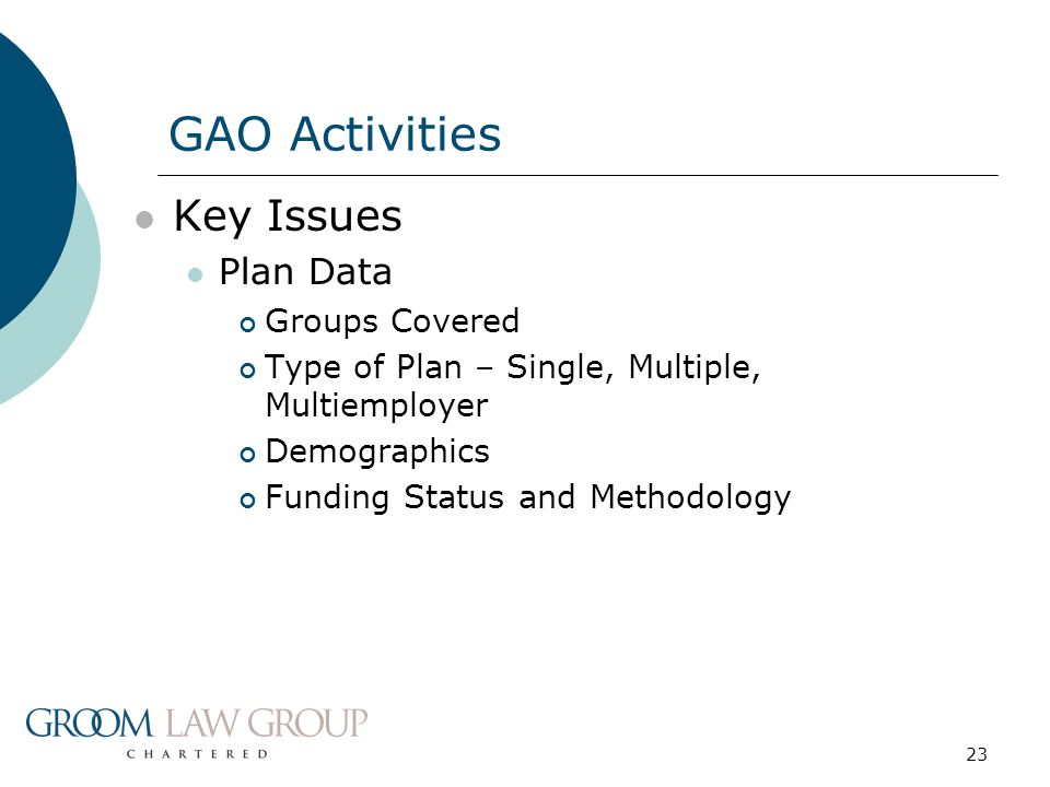 23 Key Issues Plan Data Groups Covered Type of Plan – Single, Multiple, Multiemployer Demographics Funding Status and Methodology GAO Activities
