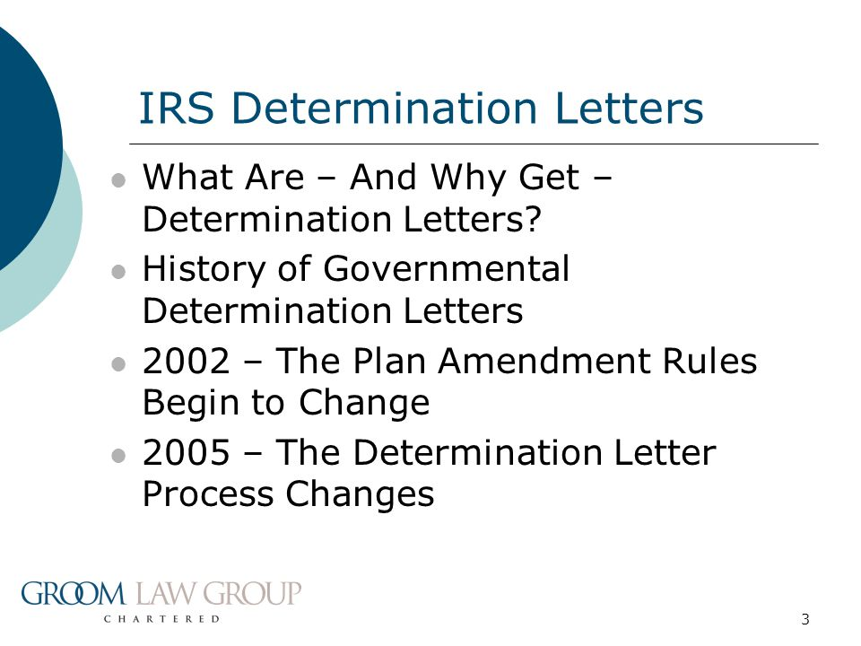 3 What Are – And Why Get – Determination Letters? History of Governmental Determination Letters 2002 – The Plan Amendment Rules Begin to Change 2005 –