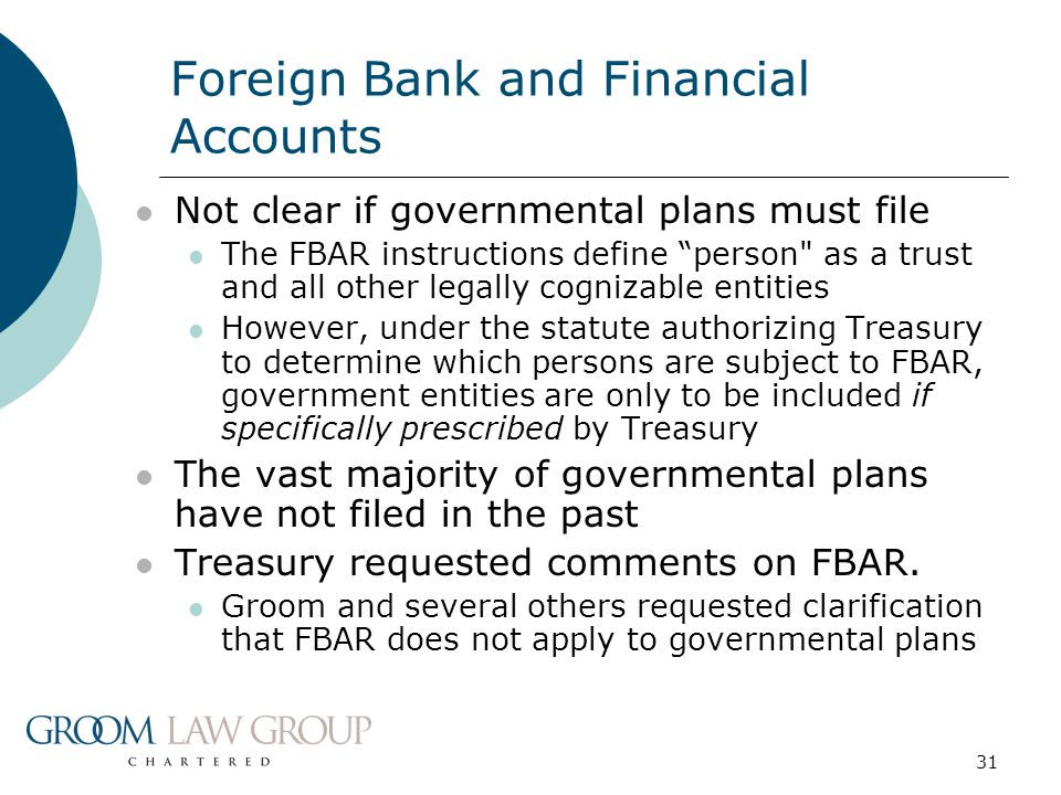 31 Foreign Bank and Financial Accounts Not clear if governmental plans must file The FBAR instructions define person as a trust and all other legally cognizable entities However, under the statute authorizing Treasury to determine which persons are subject to FBAR, government entities are only to be included if specifically prescribed by Treasury The vast majority of governmental plans have not filed in the past Treasury requested comments on FBAR.