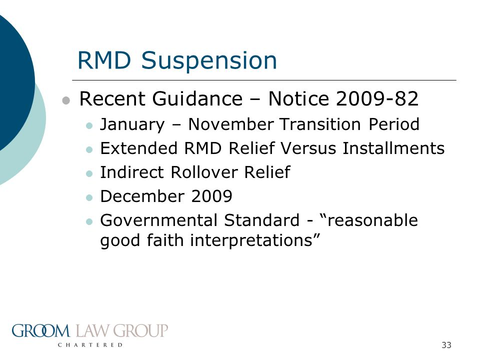 33 Recent Guidance – Notice 2009-82 January – November Transition Period Extended RMD Relief Versus Installments Indirect Rollover Relief December 2009 Governmental Standard - reasonable good faith interpretations RMD Suspension